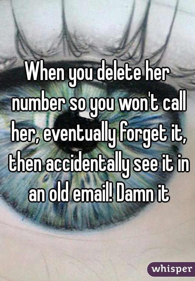 When you delete her number so you won't call her, eventually forget it, then accidentally see it in an old email! Damn it