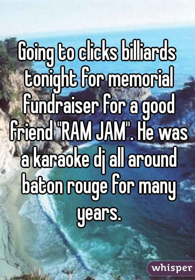 "Going to clicks billiards tonight for memorial fundraiser for a good friend ""RAM JAM"". He was a karaoke dj all around baton rouge for many years."