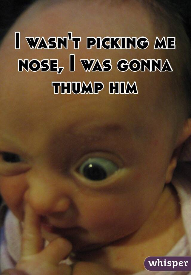 I wasn't picking me nose, I was gonna thump him