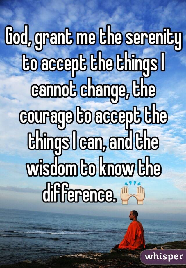God, grant me the serenity to accept the things I cannot change, the courage to accept the things I can, and the wisdom to know the difference. 🙌