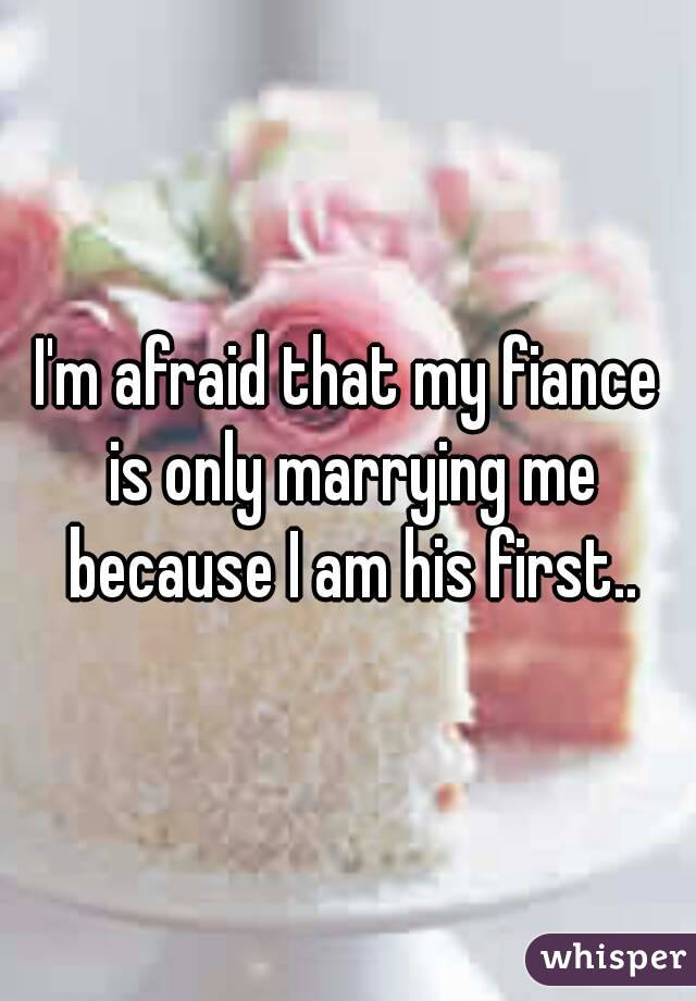 I'm afraid that my fiance is only marrying me because I am his first..
