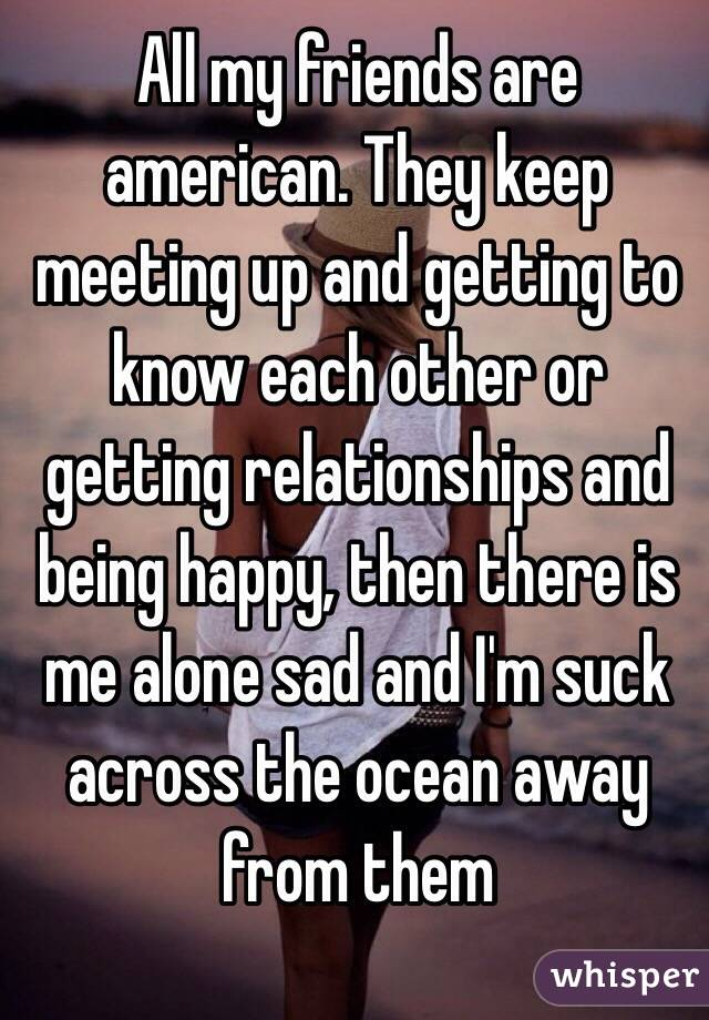 All my friends are american. They keep meeting up and getting to know each other or  getting relationships and being happy, then there is me alone sad and I'm suck across the ocean away from them