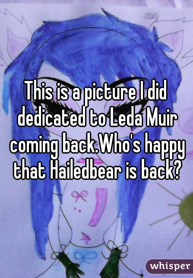 This is a picture I did dedicated to Leda Muir coming back.Who's happy that Hailedbear is back?