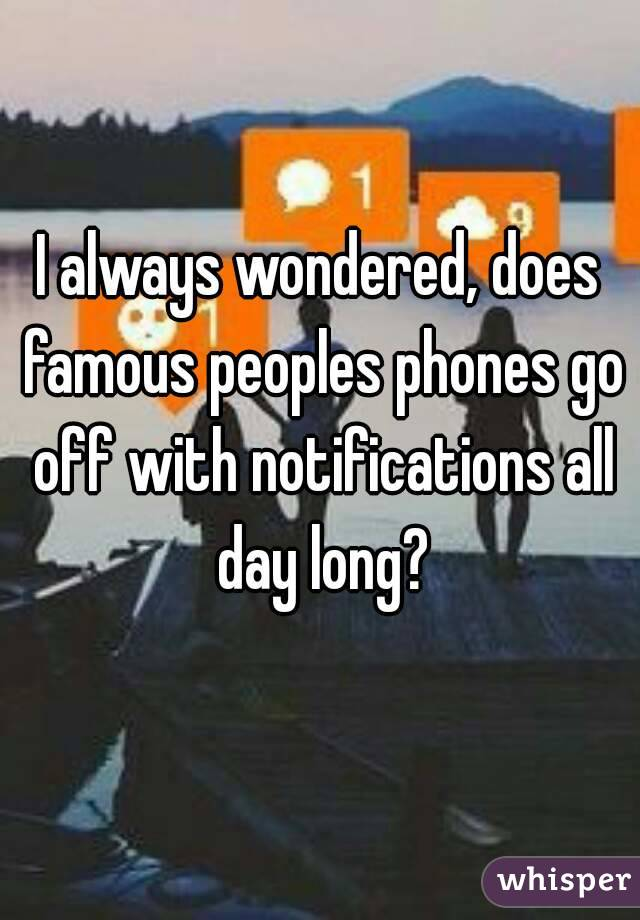 I always wondered, does famous peoples phones go off with notifications all day long?