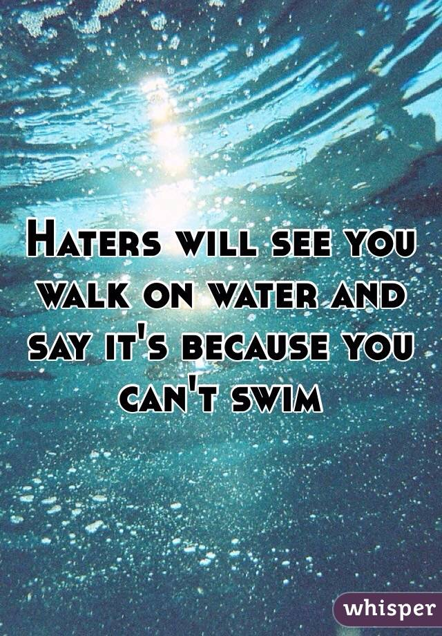 Haters will see you walk on water and say it's because you can't swim