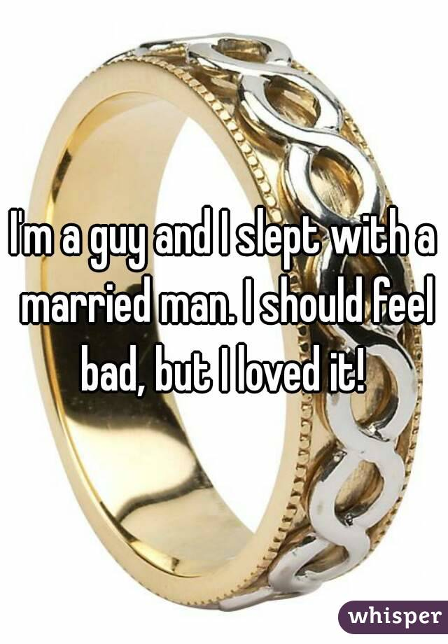 I'm a guy and I slept with a married man. I should feel bad, but I loved it!