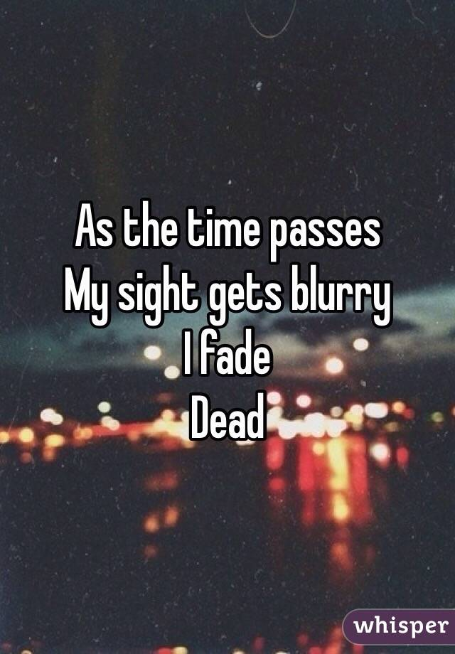 As the time passes My sight gets blurry I fade Dead