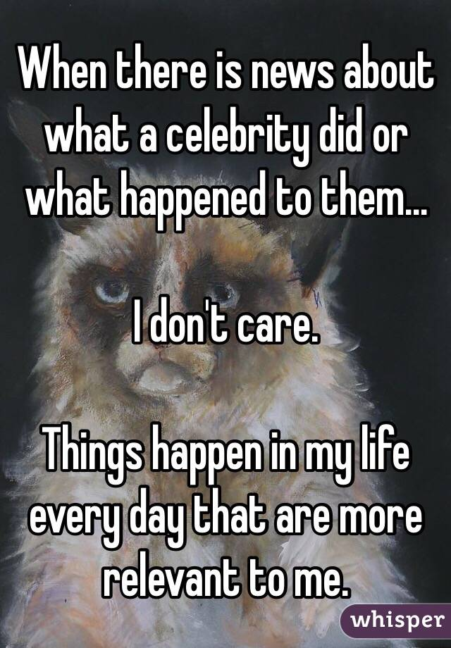 When there is news about what a celebrity did or what happened to them...  I don't care.  Things happen in my life every day that are more relevant to me.