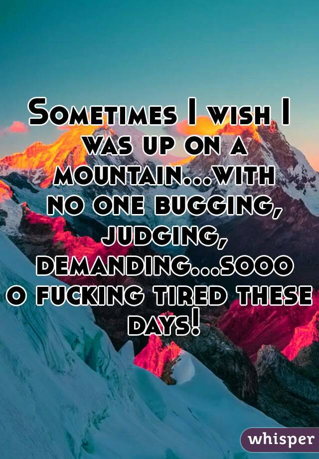 Sometimes I wish I was up on a mountain...with no one bugging, judging, demanding...soooo fucking tired these days!