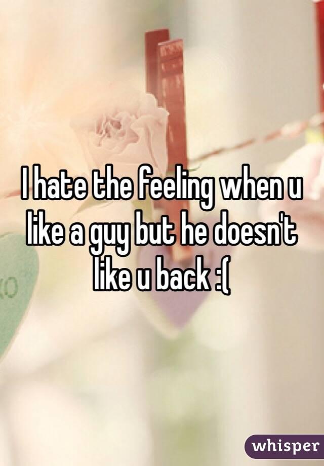 I hate the feeling when u like a guy but he doesn't like u back :(