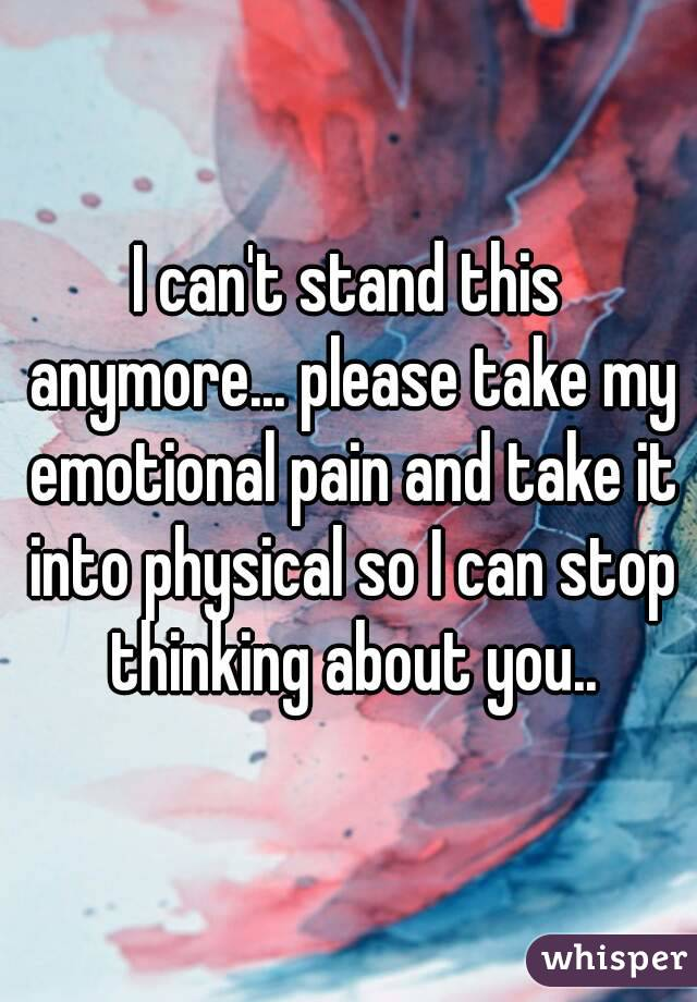 I can't stand this anymore... please take my emotional pain and take it into physical so I can stop thinking about you..