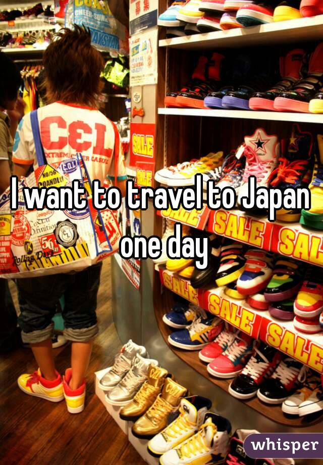 I want to travel to Japan one day