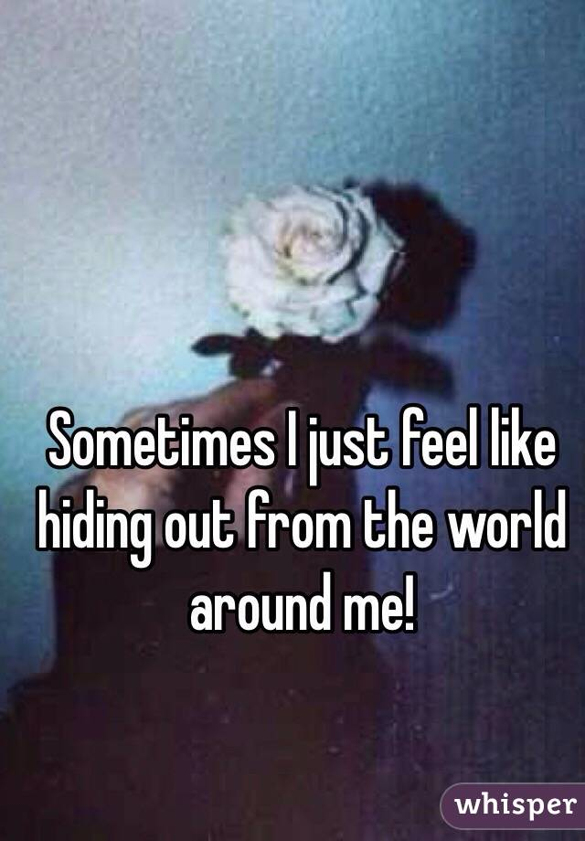 Sometimes I just feel like hiding out from the world around me!
