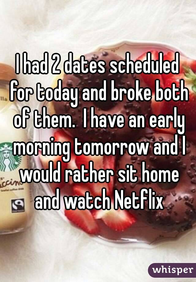 I had 2 dates scheduled for today and broke both of them.  I have an early morning tomorrow and I would rather sit home and watch Netflix