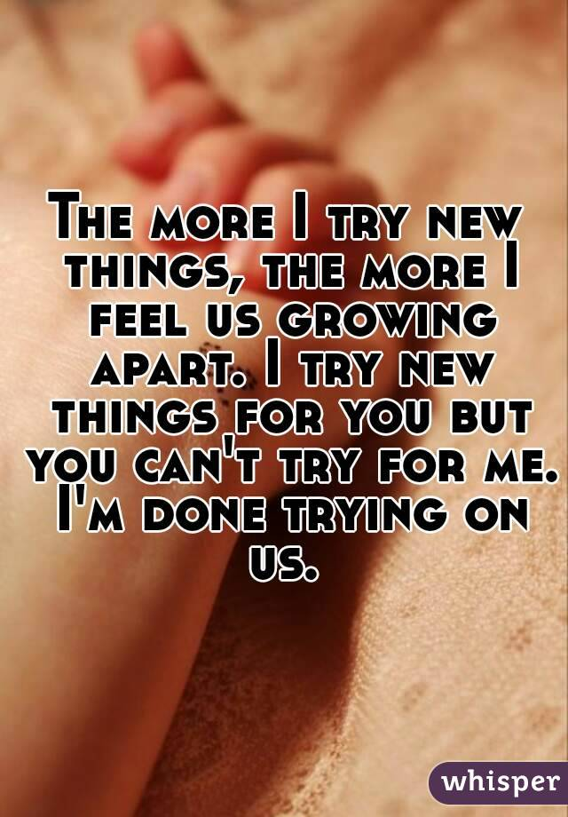 The more I try new things, the more I feel us growing apart. I try new things for you but you can't try for me. I'm done trying on us.