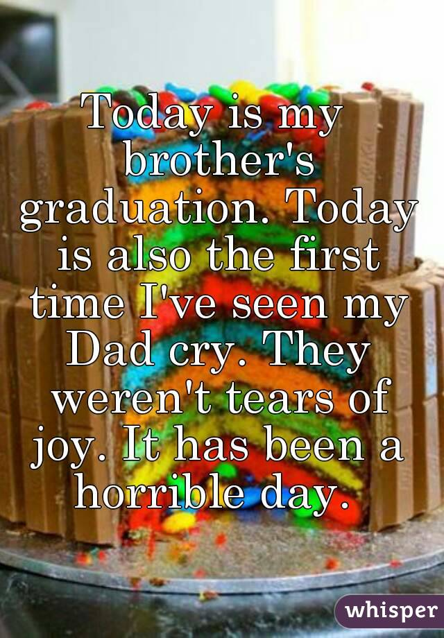 Today is my brother's graduation. Today is also the first time I've seen my Dad cry. They weren't tears of joy. It has been a horrible day.