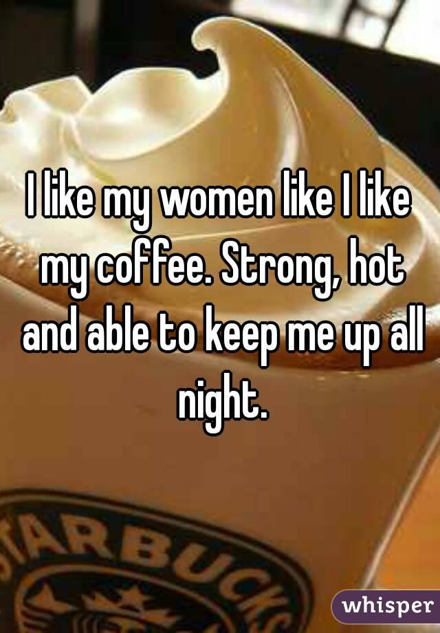 I like my women like I like my coffee. Strong, hot and able to keep me up all night.
