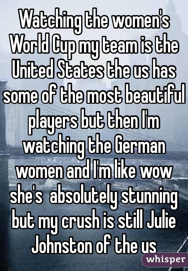 Watching the women's World Cup my team is the United States the us has some of the most beautiful players but then I'm watching the German women and I'm like wow she's  absolutely stunning but my crush is still Julie Johnston of the us