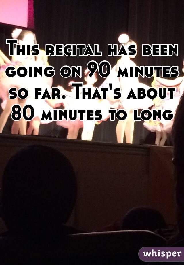 This recital has been going on 90 minutes so far. That's about 80 minutes to long