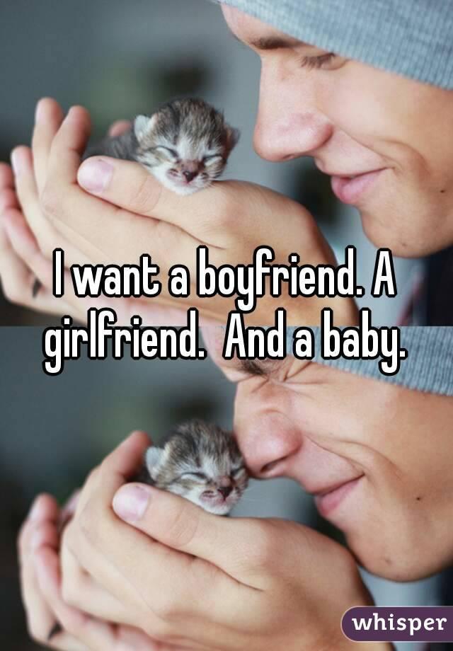 I want a boyfriend. A girlfriend.  And a baby.