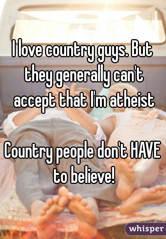 I love country guys. But they generally can't accept that I'm atheist  Country people don't HAVE to believe!