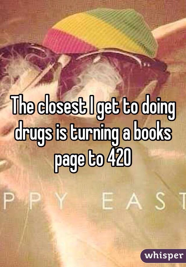 The closest I get to doing drugs is turning a books page to 420