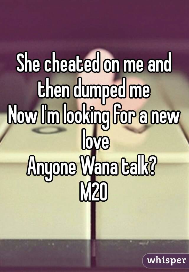 She cheated on me and then dumped me  Now I'm looking for a new love Anyone Wana talk?  M20