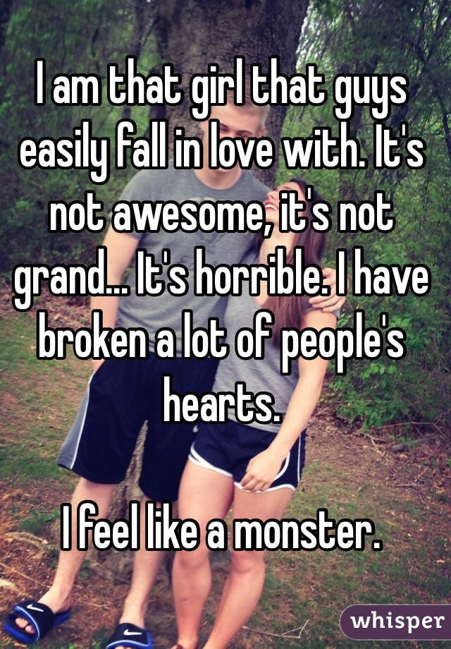 I am that girl that guys easily fall in love with. It's not awesome, it's not grand... It's horrible. I have broken a lot of people's hearts.   I feel like a monster.