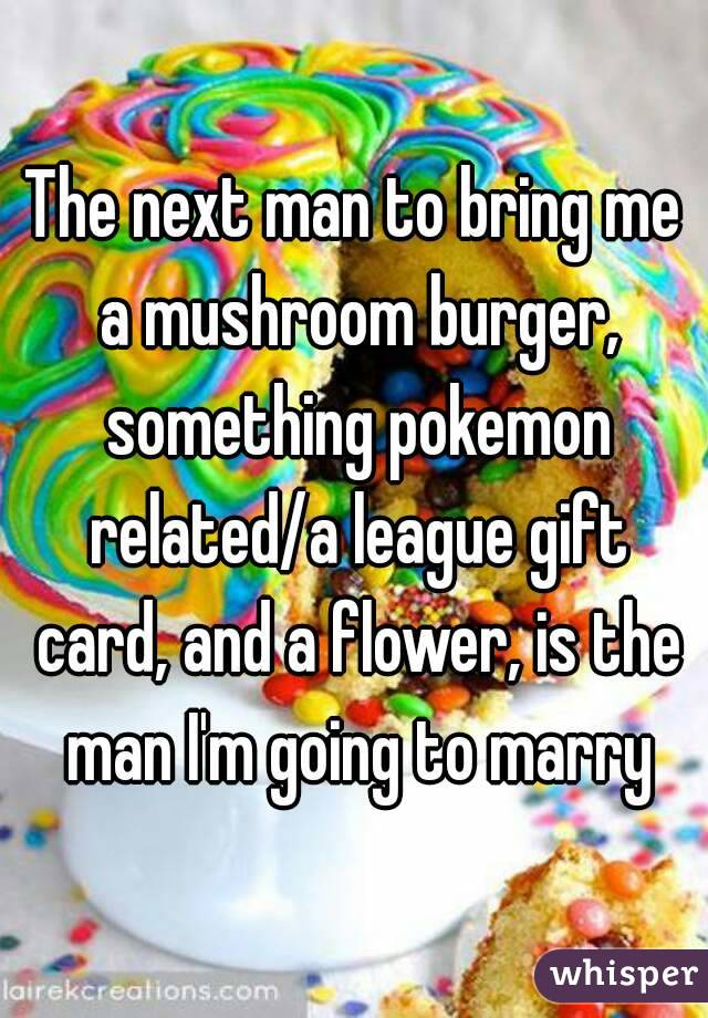 The next man to bring me a mushroom burger, something pokemon related/a league gift card, and a flower, is the man I'm going to marry