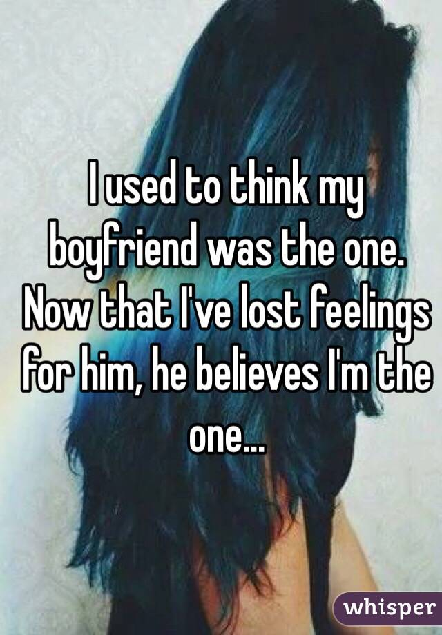 I used to think my boyfriend was the one. Now that I've lost feelings for him, he believes I'm the one...