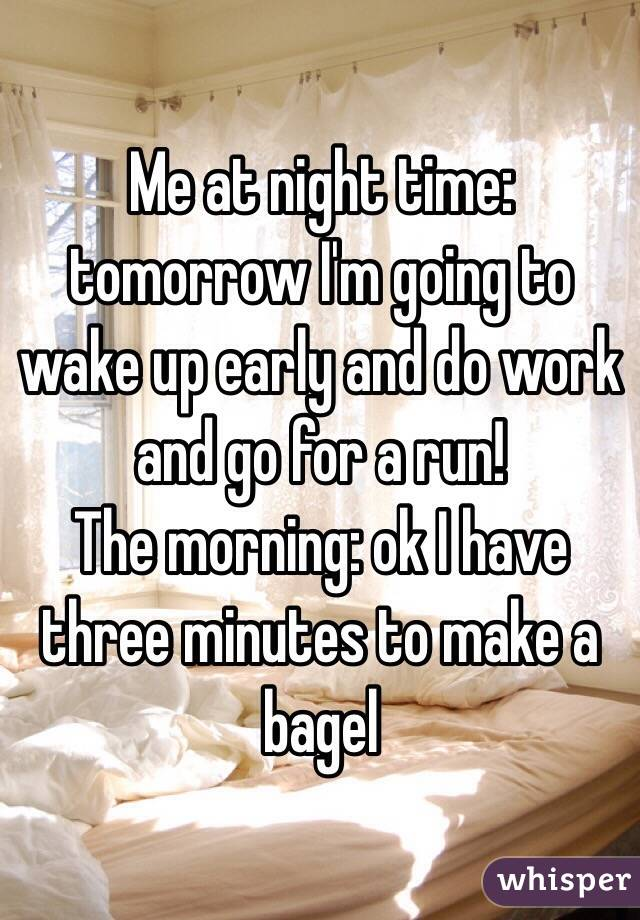 Me at night time: tomorrow I'm going to wake up early and do work and go for a run! The morning: ok I have three minutes to make a bagel