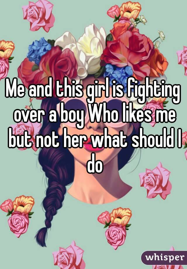 Me and this girl is fighting over a boy Who likes me but not her what should I do