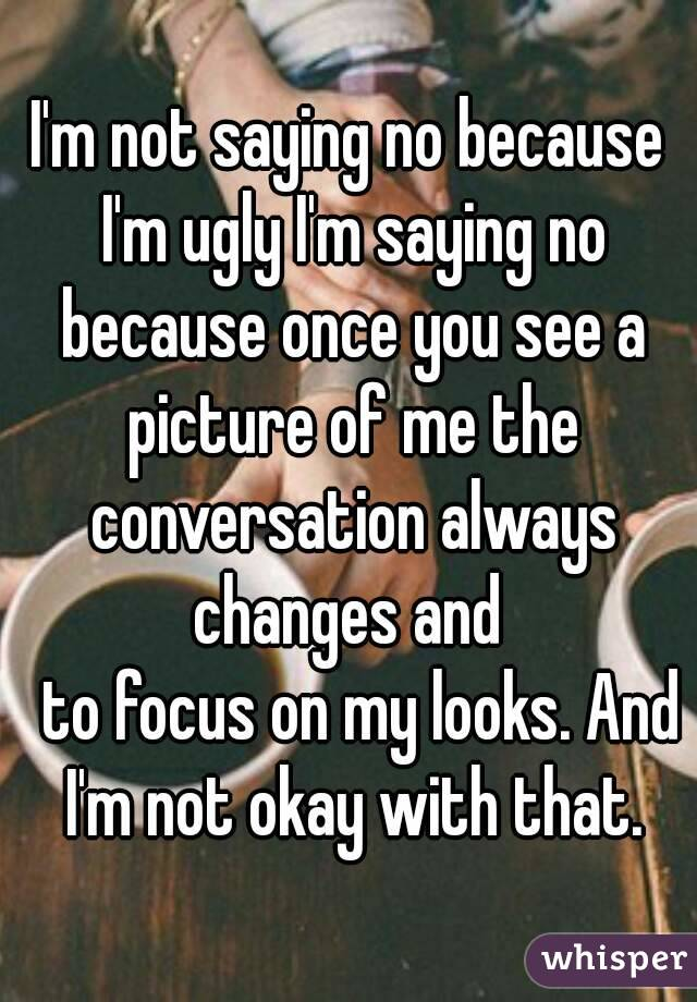 I'm not saying no because I'm ugly I'm saying no because once you see a picture of me the conversation always changes and    to focus on my looks. And I'm not okay with that.