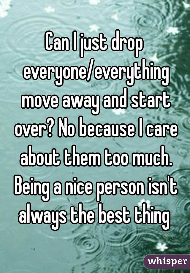 Can I just drop everyone/everything move away and start over? No because I care about them too much. Being a nice person isn't always the best thing