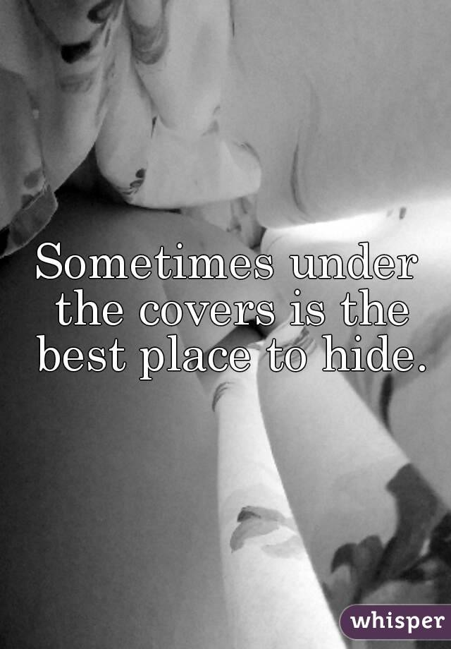 Sometimes under the covers is the best place to hide.