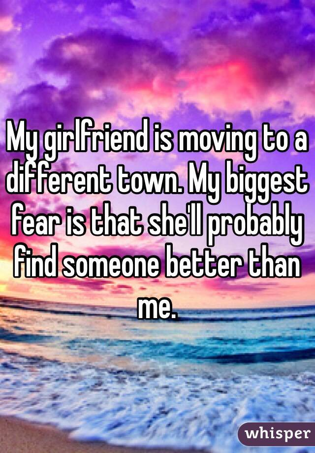 My girlfriend is moving to a different town. My biggest fear is that she'll probably find someone better than me.