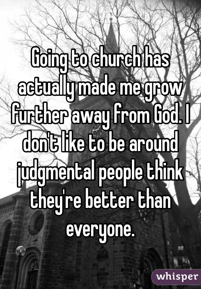 Going to church has actually made me grow further away from God. I don't like to be around judgmental people think they're better than everyone.