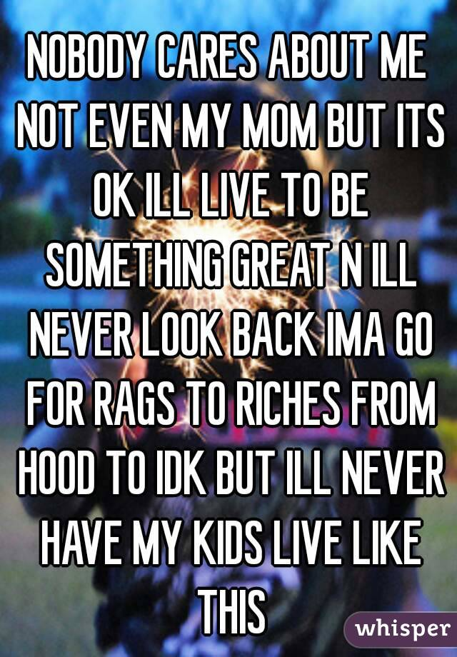 NOBODY CARES ABOUT ME NOT EVEN MY MOM BUT ITS OK ILL LIVE TO BE SOMETHING GREAT N ILL NEVER LOOK BACK IMA GO FOR RAGS TO RICHES FROM HOOD TO IDK BUT ILL NEVER HAVE MY KIDS LIVE LIKE THIS