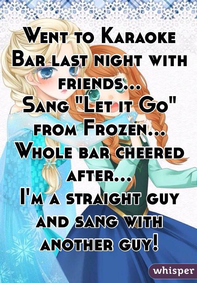 """Went to Karaoke Bar last night with friends... Sang """"Let it Go"""" from Frozen... Whole bar cheered after... I'm a straight guy and sang with another guy!"""