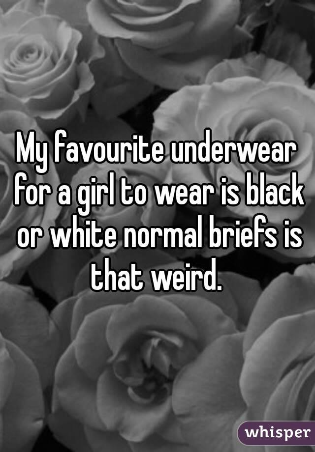 My favourite underwear for a girl to wear is black or white normal briefs is that weird.
