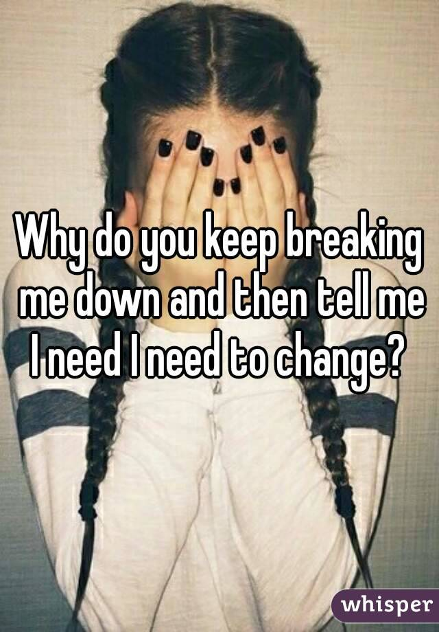 Why do you keep breaking me down and then tell me I need I need to change?