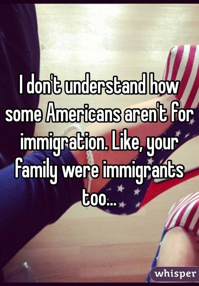 I don't understand how some Americans aren't for immigration. Like, your family were immigrants too...