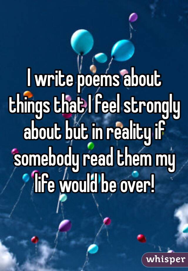 I write poems about things that I feel strongly about but in reality if somebody read them my life would be over!