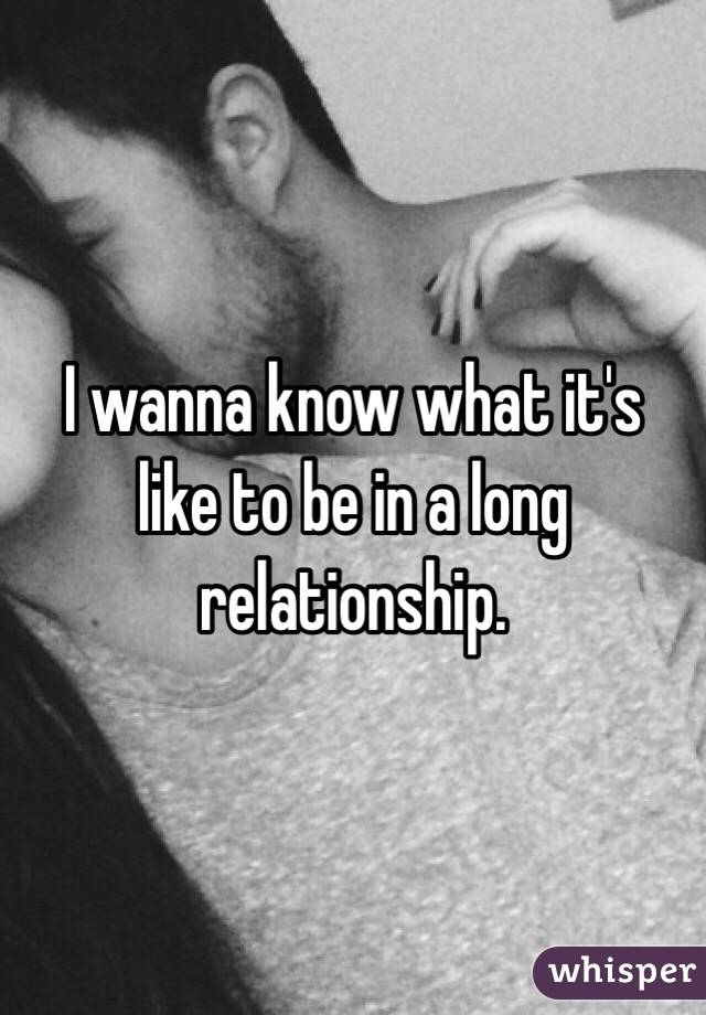 I wanna know what it's like to be in a long relationship.