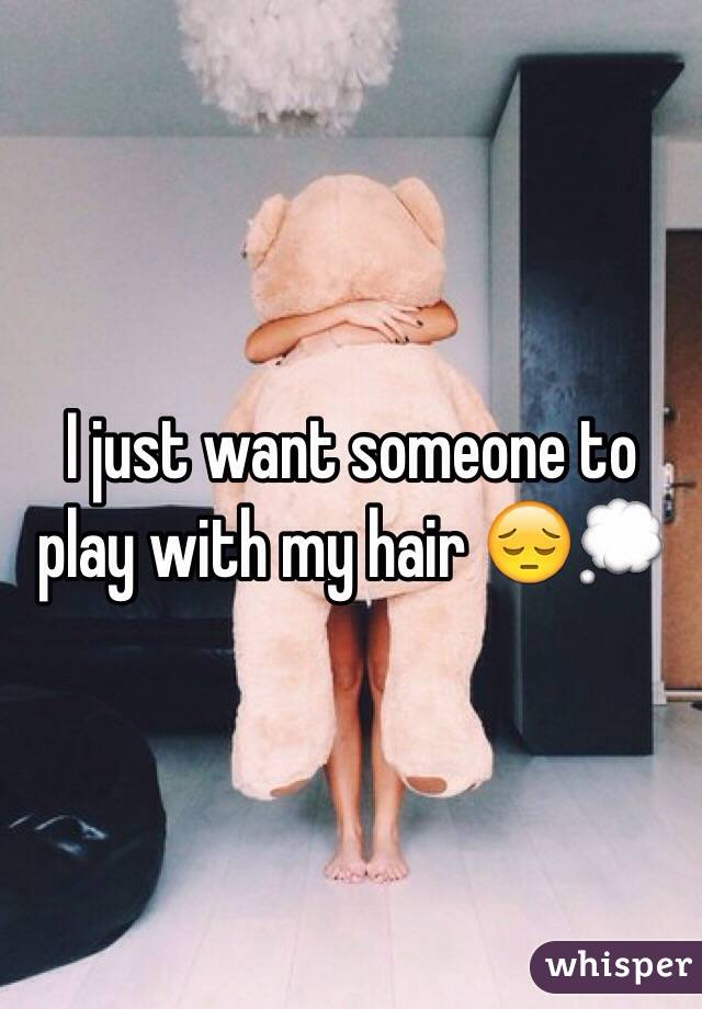 I just want someone to play with my hair 😔💭