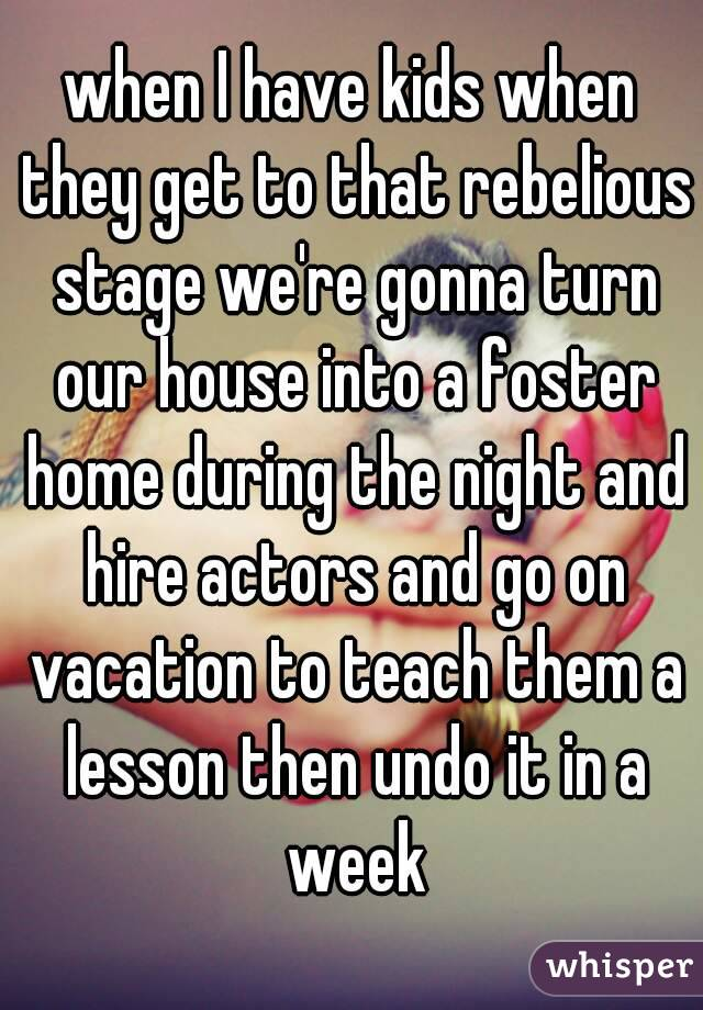 when I have kids when they get to that rebelious stage we're gonna turn our house into a foster home during the night and hire actors and go on vacation to teach them a lesson then undo it in a week