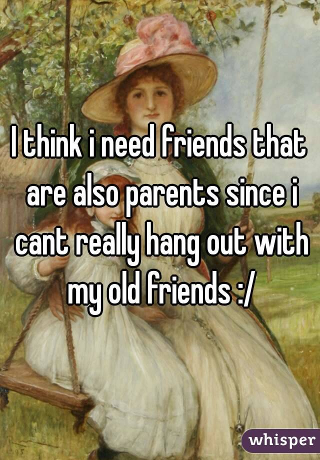 I think i need friends that are also parents since i cant really hang out with my old friends :/