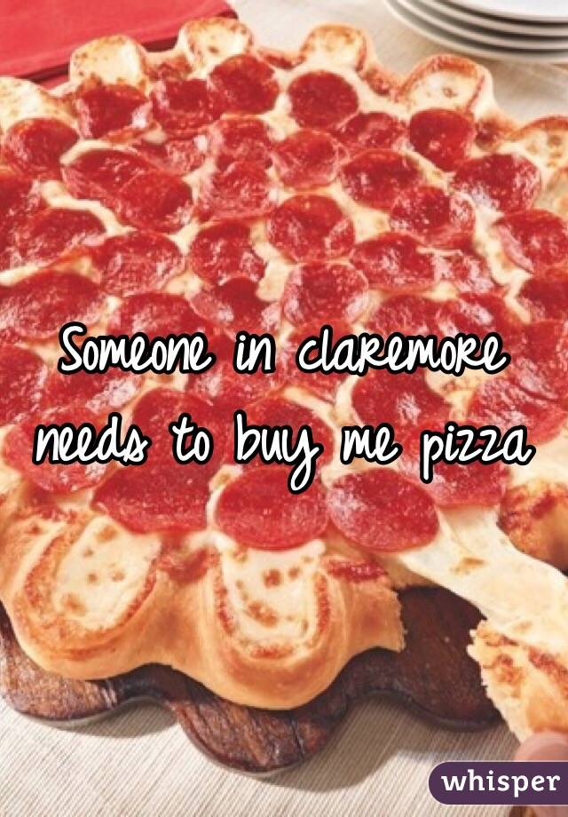 Someone in claremore needs to buy me pizza