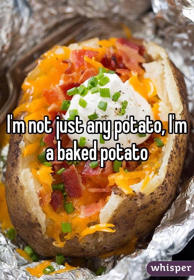 I'm not just any potato, I'm a baked potato