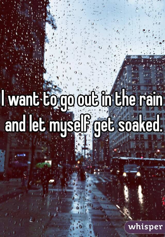 I want to go out in the rain and let myself get soaked.